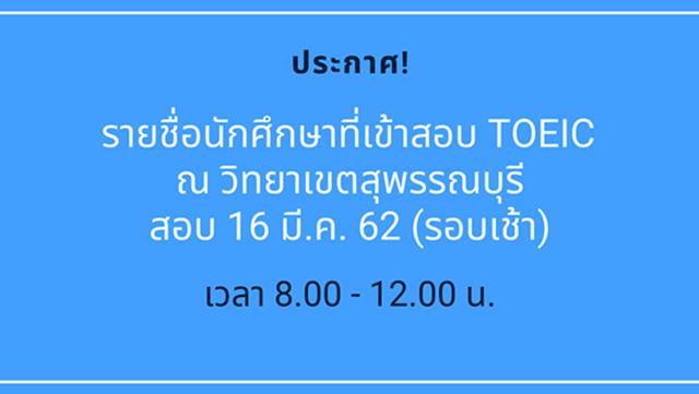 ประกาศ! รายชื่อนักศึกษา (วิทยาเขตสุพรรณบุรี) เข้าทดสอบ TOEIC วันที่ 16 มีนาคม 2562 (รอบเช้า)